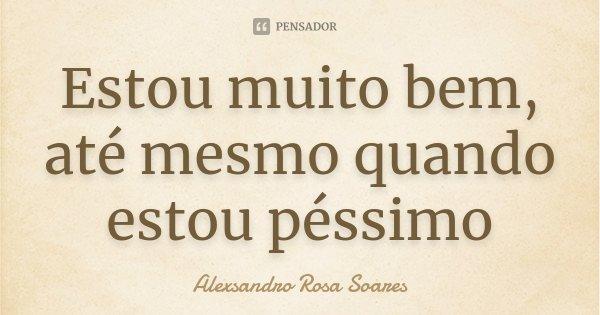 Estou muito bem, até mesmo quando estou péssimo... Frase de Alexsandro Rosa Soares.