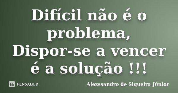 Difícil não é o problema, Dispor-se a vencer é a solução !!!... Frase de Alexssandro de Siqueira Júnior.