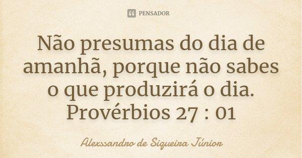 Não presumas do dia de amanhã, porque não sabes o que produzirá o dia. Provérbios 27 : 01... Frase de Alexssandro de Siqueira Júnior.