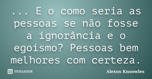 ... E o como seria as pessoas se não fosse a ignorância e o egoísmo? Pessoas bem melhores com certeza.... Frase de Alexus Knoowles.