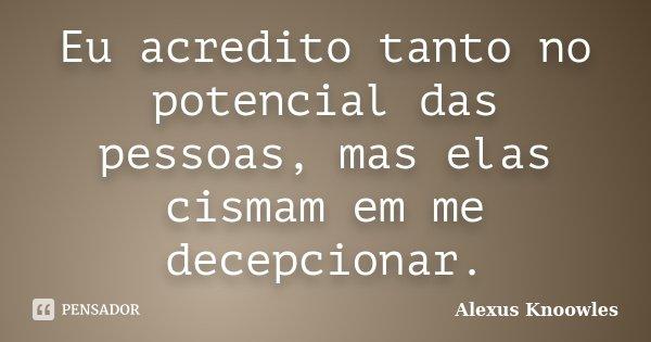 Eu acredito tanto no potencial das pessoas, mas elas cismam em me decepcionar.... Frase de Alexus Knoowles.