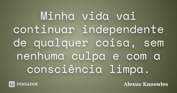 Minha vida vai continuar independente de qualquer coisa, sem nenhuma culpa e com a consciência limpa.... Frase de Alexus Knoowles.