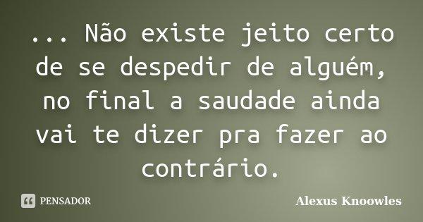 ... Não existe jeito certo de se despedir de alguém, no final a saudade ainda vai te dizer pra fazer ao contrário.... Frase de Alexus Knoowles.