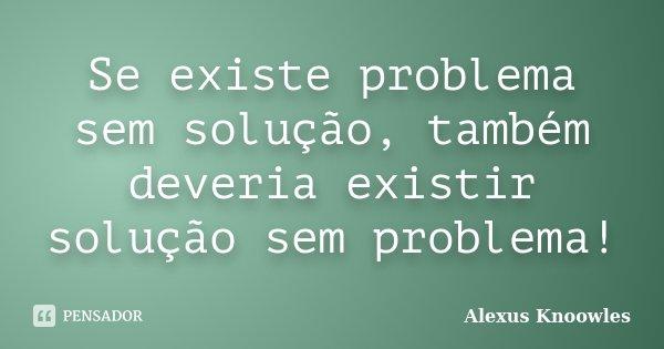 Se existe problema sem solução, também deveria existir solução sem problema!... Frase de Alexus Knoowles.