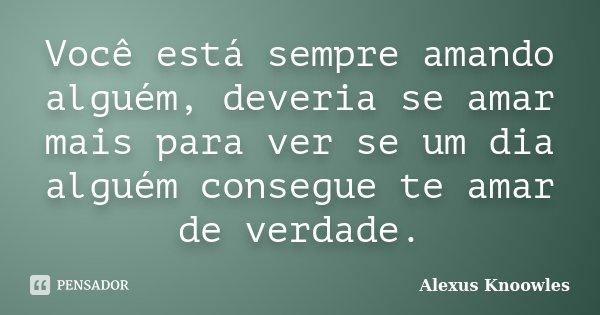 Você está sempre amando alguém, deveria si amar mais para ver se um dia alguém consegue te amar de verdade.... Frase de Alexus Knoowles.