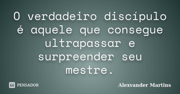 O verdadeiro discípulo é aquele que consegue ultrapassar e surpreender seu mestre.... Frase de Alexvander Martins.