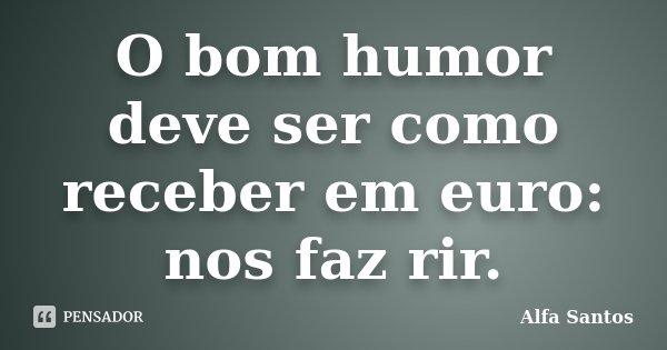 O bom humor deve ser como receber em euro: nos faz rir.... Frase de Alfa Santos.
