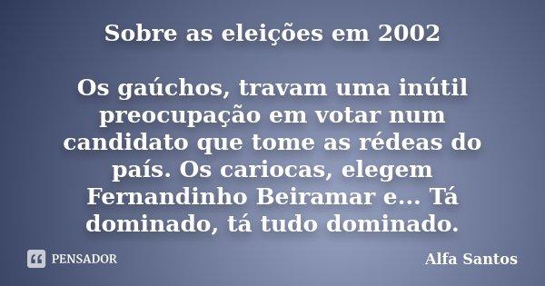Sobre as eleições em 2002 Os gaúchos, travam uma inútil preocupação em votar num candidato que tome as rédeas do país. Os cariocas, elegem Fernandinho Beiramar ... Frase de Alfa Santos.