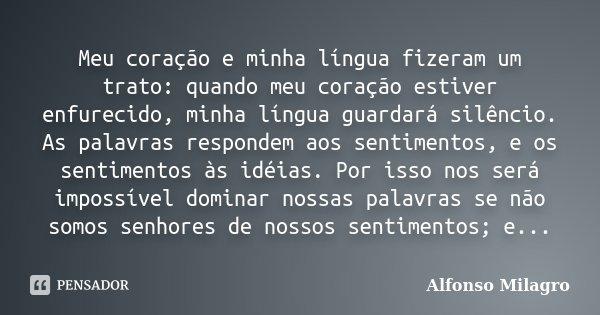Meu coração e minha língua fizeram um trato: quando meu coração estiver enfurecido, minha língua guardará silêncio. As palavras respondem aos sentimentos, e os ... Frase de Alfonso Milagro.