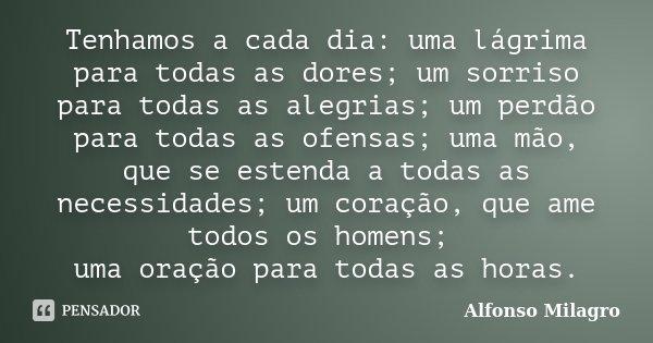Tenhamos a cada dia: uma lágrima para todas as dores; um sorriso para todas as alegrias; um perdão para todas as ofensas; uma mão, que se estenda a todas as nec... Frase de Alfonso Milagro.