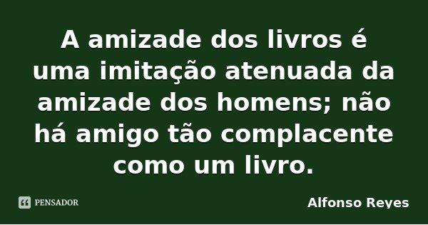 A amizade dos livros é uma imitação atenuada da amizade dos homens; não há amigo tão complacente como um livro.... Frase de Alfonso Reyes.