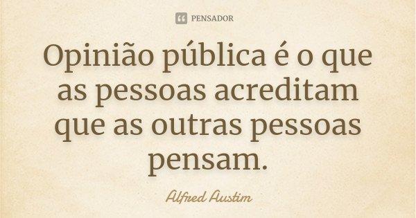 Opinião pública é o que as pessoas acreditam que as outras pessoas pensam.... Frase de Alfred Austim.