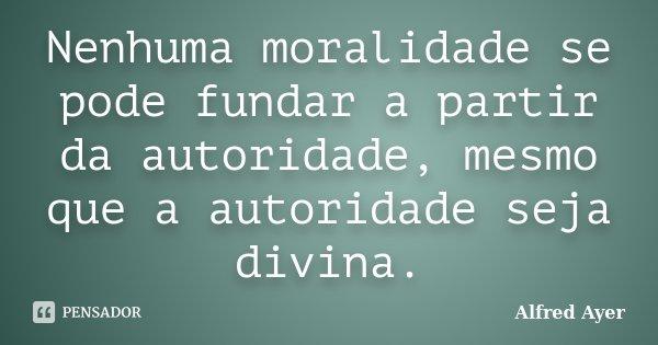Nenhuma moralidade se pode fundar a partir da autoridade, mesmo que a autoridade seja divina.... Frase de Alfred Ayer.