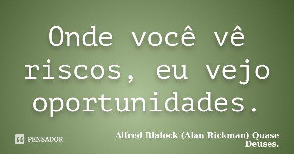 Onde você vê riscos, eu vejo oportunidades.... Frase de Alfred Blalock (Alan Rickman) Quase Deuses..
