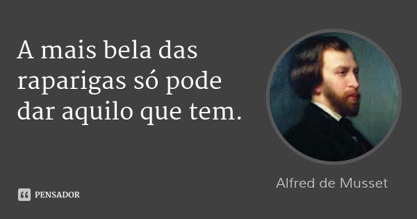A mais bela das raparigas só pode dar aquilo que tem.... Frase de Alfred de Musset.