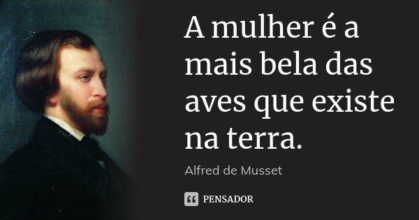 A mulher é a mais bela das aves que existe na terra.... Frase de Alfred de Musset.