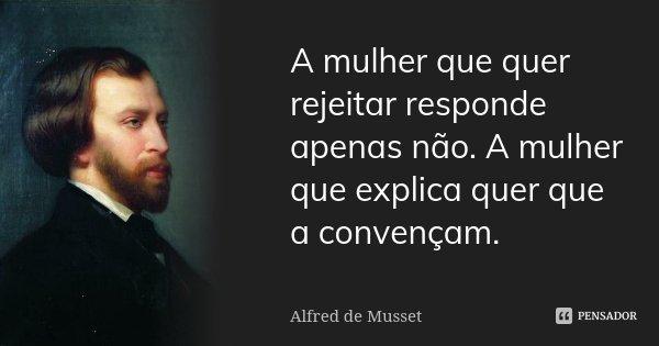 A mulher que quer rejeitar responde apenas não. A mulher que explica quer que a convençam.... Frase de Alfred de Musset.