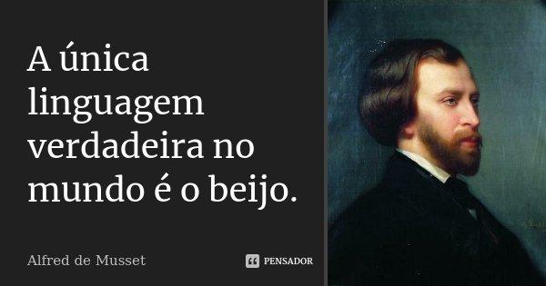 A única linguagem verdadeira no mundo é o beijo.... Frase de Alfred de Musset.