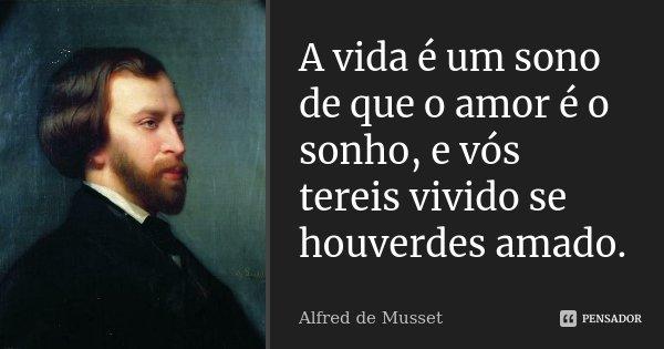 A vida é um sono de que o amor é o sonho, e vós tereis vivido se houverdes amado.... Frase de Alfred de Musset.