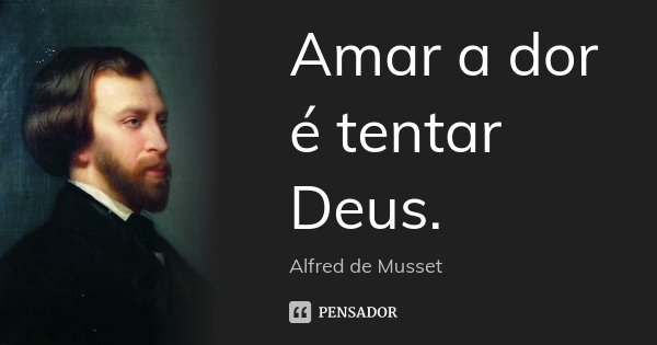 Amar a dor é tentar Deus.... Frase de Alfred de Musset.