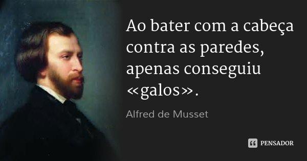 Ao bater com a cabeça contra as paredes, apenas conseguiu «galos».... Frase de Alfred de Musset.
