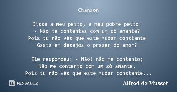 Chanson Disse a meu peito, a meu pobre peito: - Não te contentas com um só amante? Pois tu não vês que este mudar constante Gasta em desejos o prazer do amor? E... Frase de Alfred de Musset.