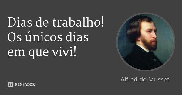 Dias de trabalho! Os únicos dias em que vivi!... Frase de Alfred de Musset.