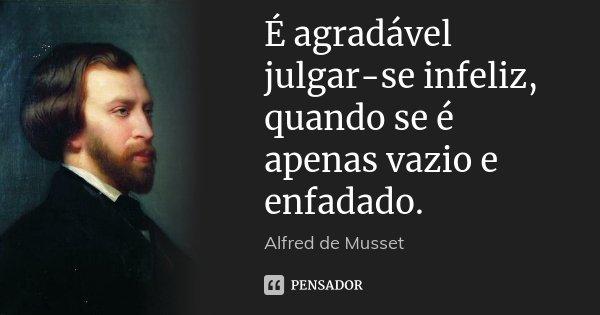 É agradável julgar-se infeliz, quando se é apenas vazio e enfadado.... Frase de Alfred de Musset.