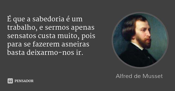É que a sabedoria é um trabalho, e sermos apenas sensatos custa muito, pois para se fazerem asneiras basta deixarmo-nos ir.... Frase de Alfred de Musset.
