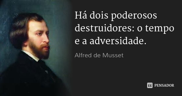 Há dois poderosos destruidores: o tempo e a adversidade.... Frase de Alfred de Musset.