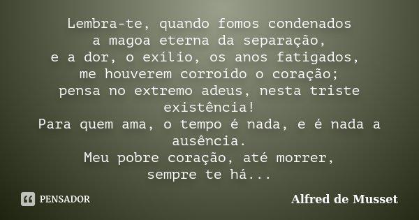 Lembra-te, quando fomos condenados à magoa eterna da separação, e a dor, o exílio, os anos fatigados, me houverem corroído o coração; pensa no extremo adeus, ne... Frase de Alfred de Musset.