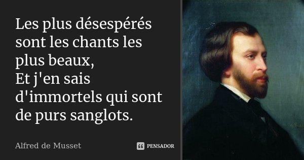 Les plus désespérés sont les chants les plus beaux, Et j'en sais d'immortels qui sont de purs sanglots.... Frase de Alfred de Musset.