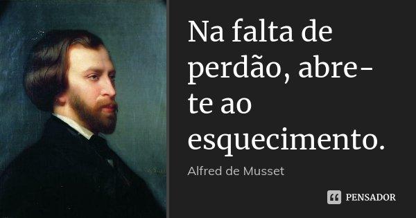 Na falta de perdão, abre-te ao esquecimento.... Frase de Alfred de Musset.
