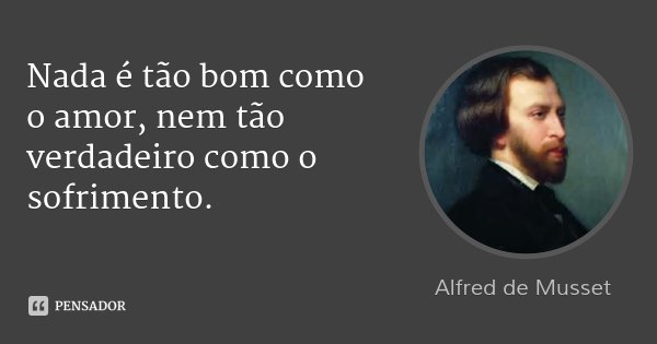 Nada é tão bom como o amor, nem tão verdadeiro como o sofrimento.... Frase de Alfred de Musset.