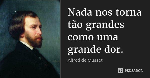Nada nos torna tão grandes como uma grande dor.... Frase de Alfred de Musset.