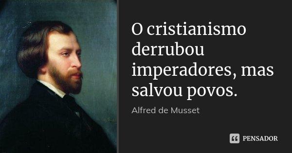 O cristianismo derrubou imperadores, mas salvou povos.... Frase de Alfred de Musset.