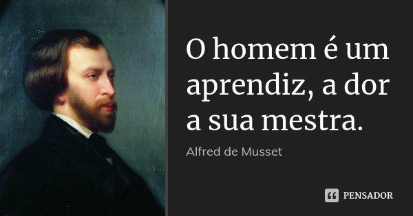 O homem é um aprendiz, a dor a sua mestra.... Frase de Alfred de Musset.