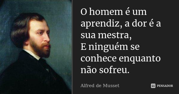 O homem é um aprendiz, a dor é a sua mestra, E ninguém se conhece enquanto não sofreu.... Frase de Alfred de Musset.