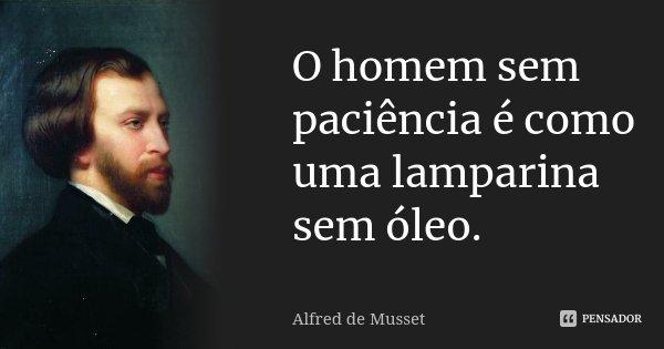 O homem sem paciência é como uma lamparina sem óleo.... Frase de Alfred de Musset.
