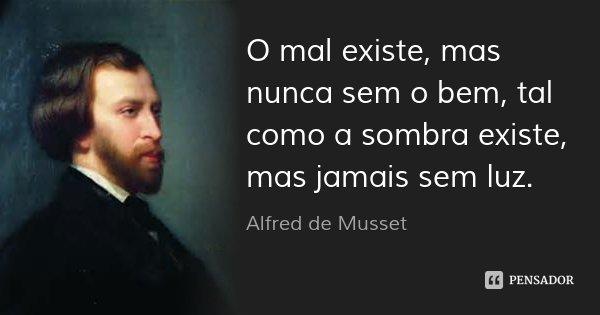 O mal existe, mas nunca sem o bem, tal como a sombra existe, mas jamais sem luz.... Frase de Alfred de Musset.