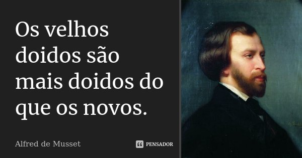 Os velhos doidos são mais doidos do que os novos.... Frase de Alfred de Musset.