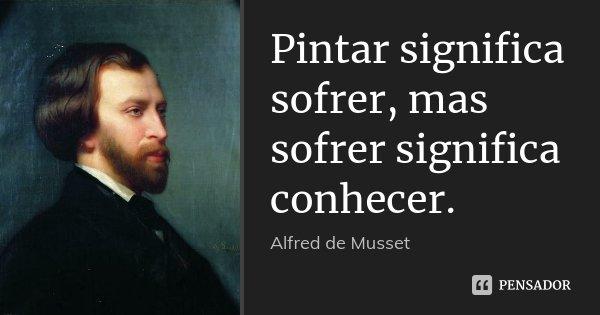 Pintar significa sofrer, mas sofrer significa conhecer.... Frase de Alfred de Musset.