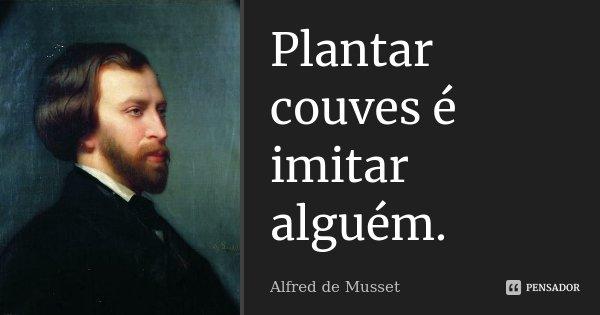 Plantar couves é imitar alguém.... Frase de Alfred de Musset.
