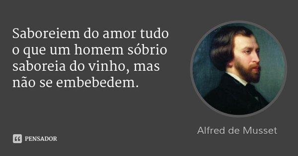 Saboreiem do amor tudo o que um homem sóbrio saboreia do vinho, mas não se embebedem.... Frase de Alfred de Musset.
