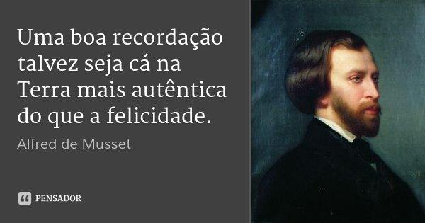 Uma boa recordação talvez seja cá na Terra mais autêntica do que a felicidade.... Frase de Alfred de Musset.