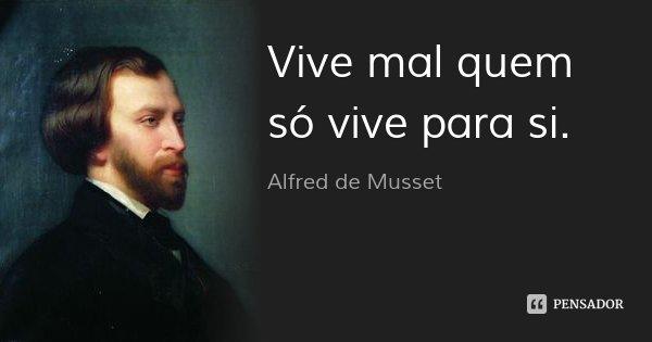 Vive mal quem só vive para si.... Frase de Alfred de Musset.