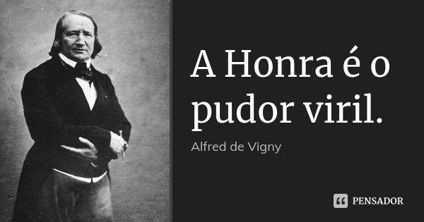 A Honra é o pudor viril.... Frase de Alfred de Vigny.