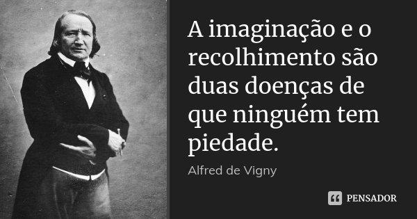 A imaginação e o recolhimento são duas doenças de que ninguém tem piedade.... Frase de Alfred de Vigny.