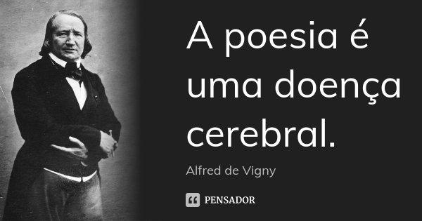 A poesia é uma doença cerebral.... Frase de Alfred de Vigny.