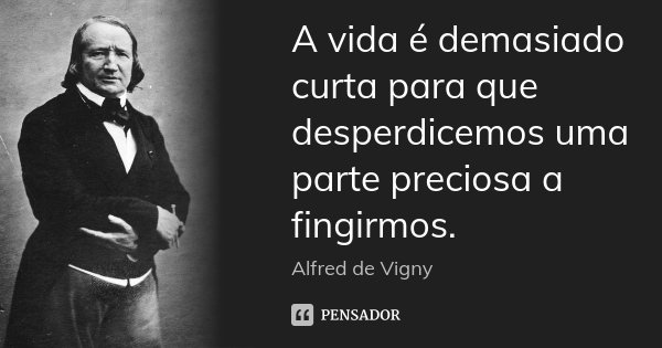 A vida é demasiado curta para que desperdicemos uma parte preciosa a fingirmos.... Frase de Alfred de Vigny.